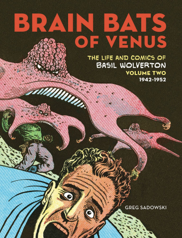 Brain Bats of Venus: The Life and Comics of Basil Wolverton Vol. 2